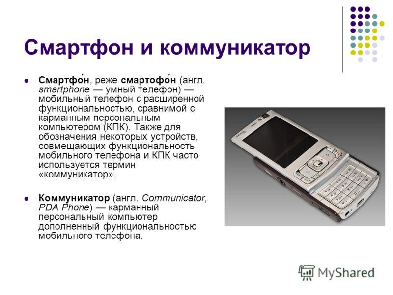 Смартфон и коммуникатор Смартфо́н, реже смартофо́н (англ. smartphone умный телефон) мобильный телефон c расширенной функциональностью, сравнимой с карманным персональным компьютером (КПК). Также для обозначения некоторых устройств, совмещающих функци