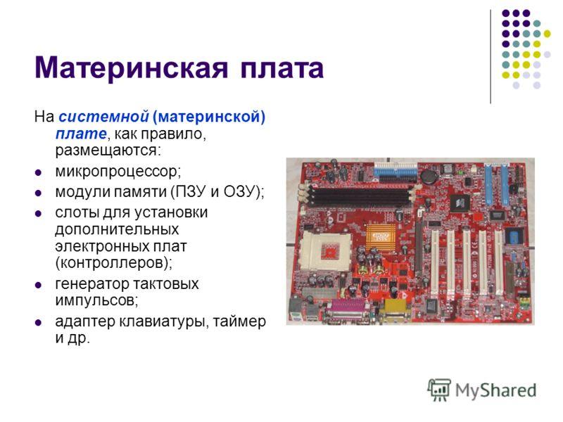 Материнская плата На системной (материнской) плате, как правило, размещаются: микропроцессор; модули памяти (ПЗУ и ОЗУ); слоты для установки дополнительных электронных плат (контроллеров); генератор тактовых импульсов; адаптер клавиатуры, таймер и др