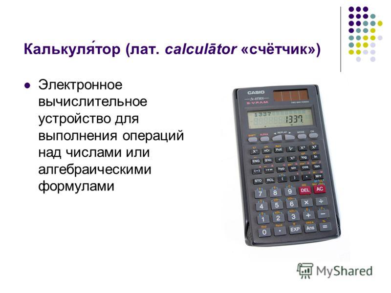 Калькуля́тор (лат. calculātor «счётчик») Электронное вычислительное устройство для выполнения операций над числами или алгебраическими формулами