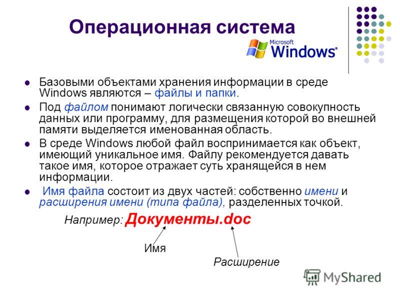 Операционная система Базовыми объектами хранения информации в среде Windows являются – файлы и папки. Под файлом понимают логически связанную совокупность данных или программу, для размещения которой во внешней памяти выделяется именованная область.