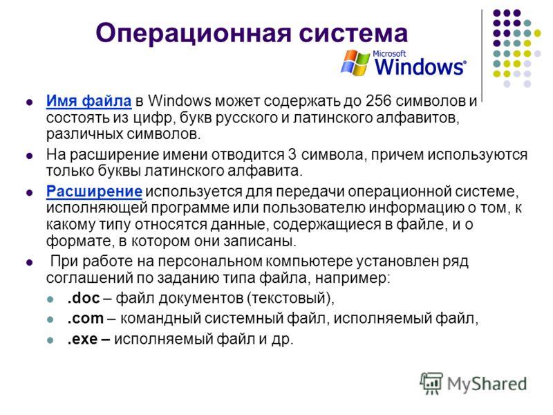 Операционная система Имя файла в Windows может содержать до 256 символов и состоять из цифр, букв русского и латинского алфавитов, различных символов. На расширение имени отводится 3 символа, причем используются только буквы латинского алфавита. Расш