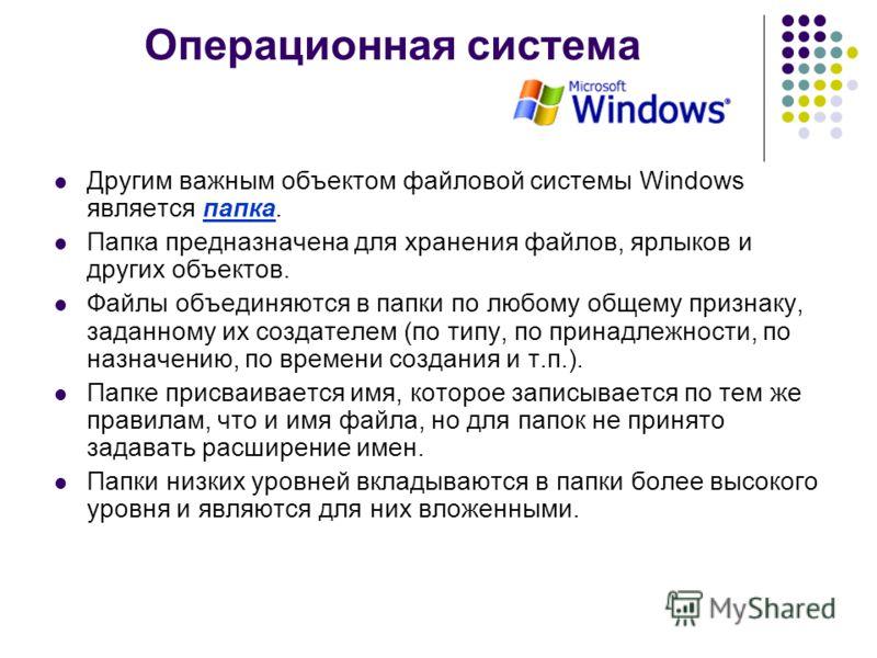 Операционная система Другим важным объектом файловой системы Windows является папка. Папка предназначена для хранения файлов, ярлыков и других объектов. Файлы объединяются в папки по любому общему признаку, заданному их создателем (по типу, по принад
