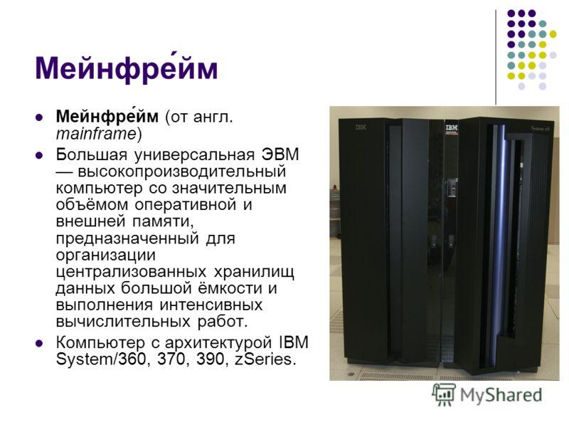 Мейнфре́йм Мейнфре́йм (от англ. mainframe) Большая универсальная ЭВМ высокопроизводительный компьютер со значительным объёмом оперативной и внешней памяти, предназначенный для организации централизованных хранилищ данных большой ёмкости и выполнения
