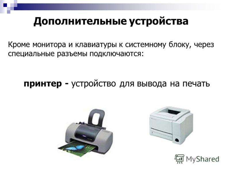 Дополнительные устройства Кроме монитора и клавиатуры к системному блоку, через специальные разъемы подключаются: принтер - устройство для вывода на печать