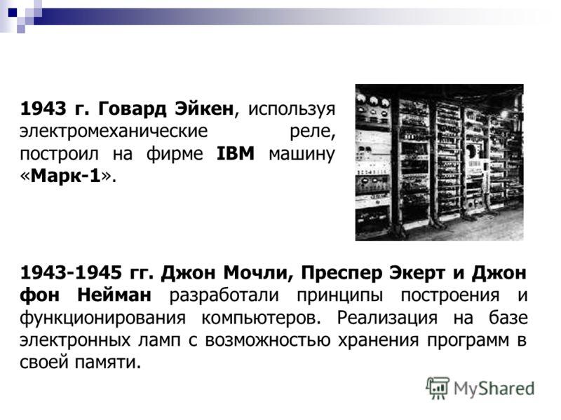 1943 г. Говард Эйкен, используя электромеханические реле, построил на фирме IBM машину «Марк-1». 1943-1945 гг. Джон Мочли, Преспер Экерт и Джон фон Нейман разработали принципы построения и функционирования компьютеров. Реализация на базе электронных