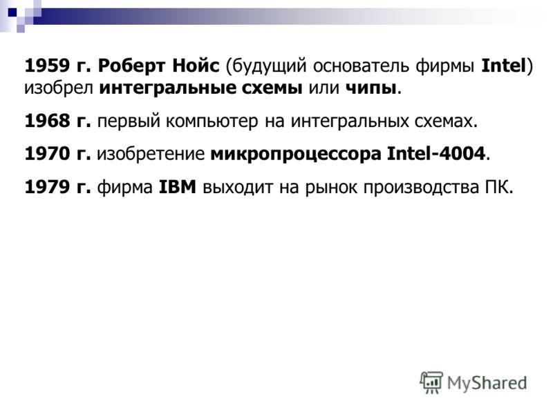 1959 г. Роберт Нойс (будущий основатель фирмы Intel) изобрел интегральные схемы или чипы. 1968 г. первый компьютер на интегральных схемах. 1970 г. изобретение микропроцессора Intel-4004. 1979 г. фирма IBM выходит на рынок производства ПК.