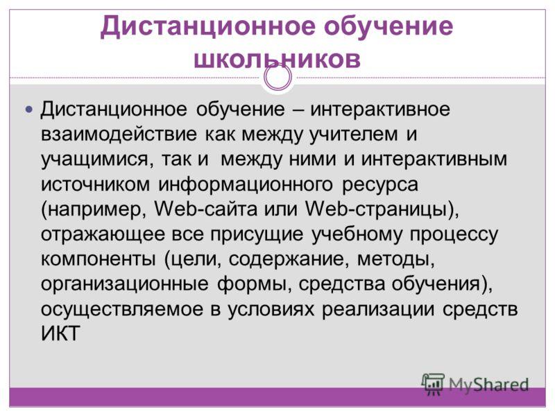 Дистанционное обучение – интерактивное взаимодействие как между учителем и учащимися, так и между ними и интерактивным источником информационного ресурса (например, Web-сайта или Web-страницы), отражающее все присущие учебному процессу компоненты (це