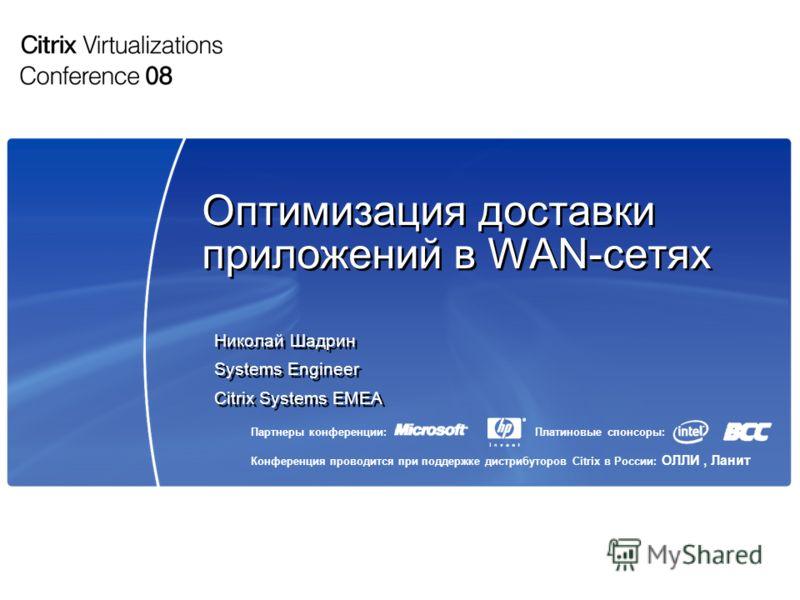 Партнеры конференции: Конференция проводится при поддержке дистрибуторов Citrix в России: ОЛЛИ, Ланит Платиновые спонсоры: Оптимизация доставки приложений в WAN-сетях Николай Шадрин Systems Engineer Citrix Systems EMEA Николай Шадрин Systems Engineer