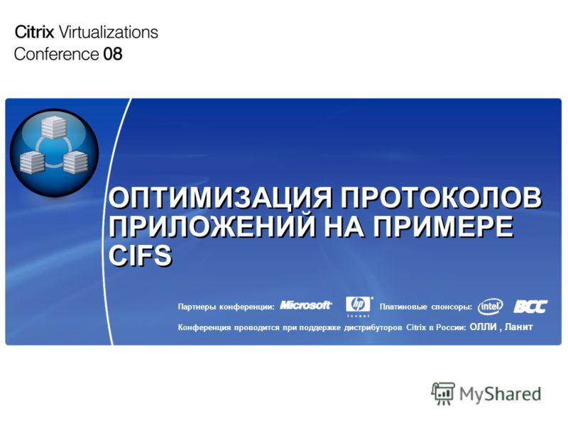 Партнеры конференции: Конференция проводится при поддержке дистрибуторов Citrix в России: ОЛЛИ, Ланит Платиновые спонсоры: ОПТИМИЗАЦИЯ ПРОТОКОЛОВ ПРИЛОЖЕНИЙ НА ПРИМЕРЕ CIFS
