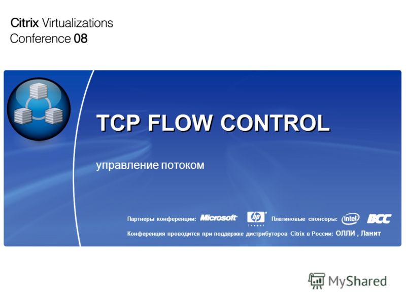 Партнеры конференции: Конференция проводится при поддержке дистрибуторов Citrix в России: ОЛЛИ, Ланит Платиновые спонсоры: TCP FLOW CONTROL управление потоком