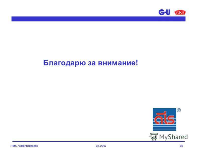 02.2007PMS, Viktor Kutnenko36 Благодарю за внимание!