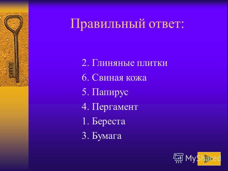 Расположите средства работы с информацией в порядке их появления: 1. Береста 2. Глиняные плитки 3. Бумага 4. Пергамент 5. Папирус 6. Свиная кожа Ответ