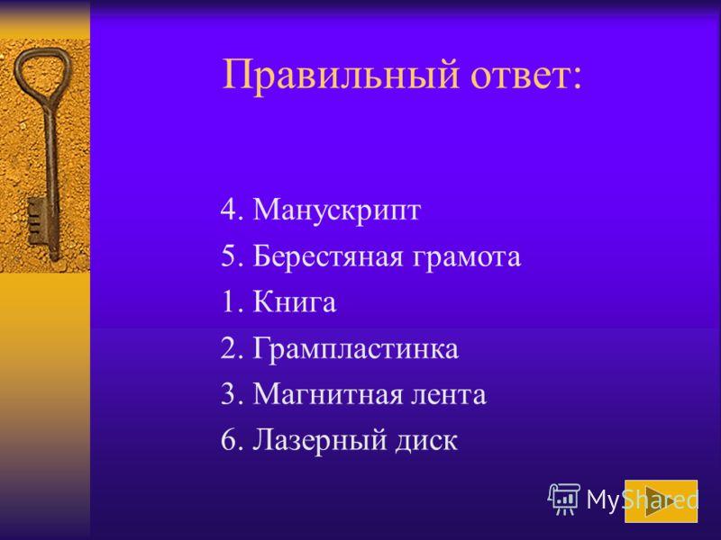 Расположите средства работы с информацией в порядке их появления: 1. Книга 2. Грампластинка 3. Магнитная лента 4. Манускрипт 5. Берестяная грамота 6. Лазерный диск Ответ