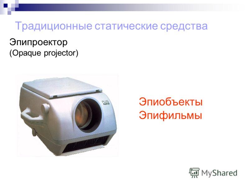 Традиционные статические средства Эпиобъекты Эпифильмы Эпипроектор (Opaque projector)