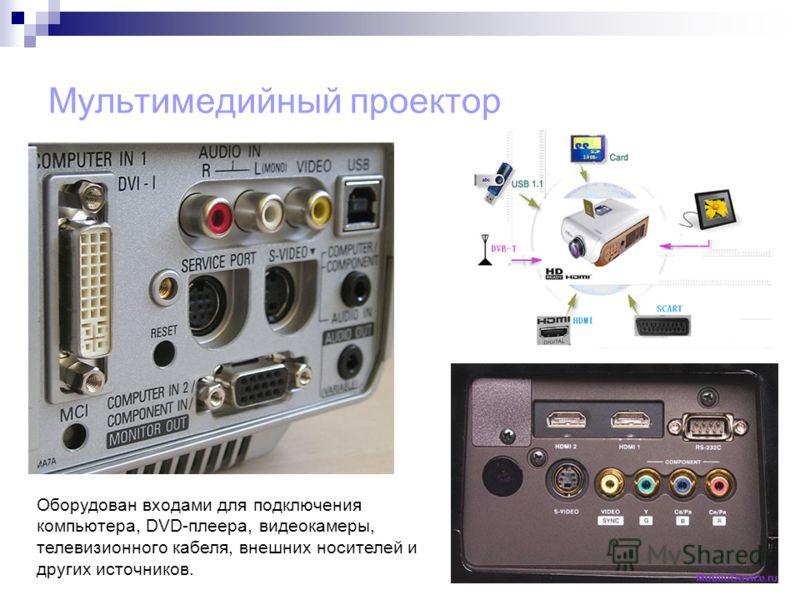 Мультимедийный проектор Оборудован входами для подключения компьютера, DVD-плеера, видеокамеры, телевизионного кабеля, внешних носителей и других источников.