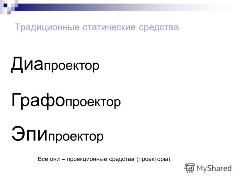 Традиционные статические средства Диа проектор Графо проектор Эпи проектор Все они – проекционные средства (проекторы).