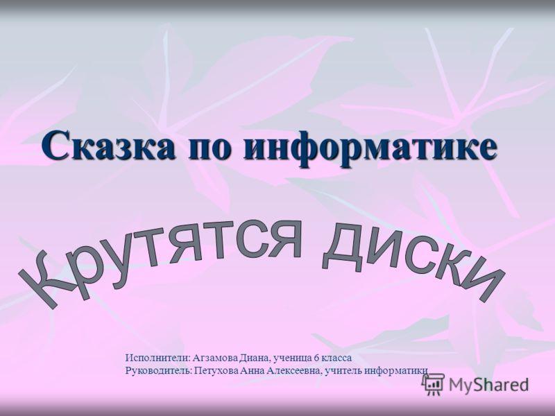 Сказка по информатике Исполнители: Агзамова Диана, ученица 6 класса Руководитель: Петухова Анна Алексеевна, учитель информатики