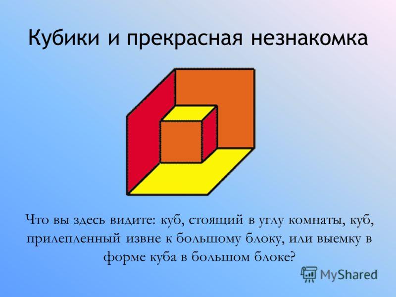 Кубики и прекрасная незнакомка Что вы здесь видите: куб, стоящий в углу комнаты, куб, прилепленный извне к большому блоку, или выемку в форме куба в большом блоке?