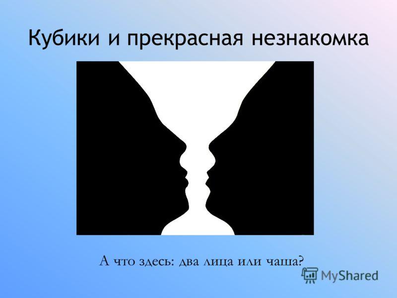 Кубики и прекрасная незнакомка А что здесь: два лица или чаша?