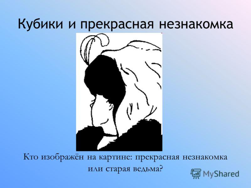 Кубики и прекрасная незнакомка Кто изображён на картине: прекрасная незнакомка или старая ведьма?