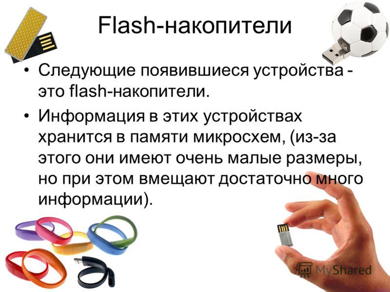 Следующие появившиеся устройства - это flash-накопители. Информация в этих устройствах хранится в памяти микросхем, (из-за этого они имеют очень малые размеры, но при этом вмещают достаточно много информации). Flash-накопители