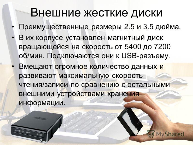 Внешние жесткие диски Преимущественные размеры 2.5 и 3.5 дюйма. В их корпусе установлен магнитный диск вращающейся на скорость от 5400 до 7200 об/мин. Подключаются они к USB-разъему. Вмещают огромное количество данных и развивают максимальную скорост