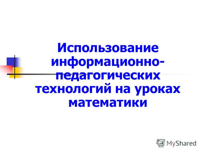 Использование информационно- педагогических технологий на уроках математики