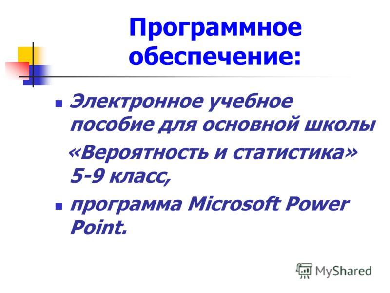 Программное обеспечение: Электронное учебное пособие для основной школы «Вероятность и статистика» 5-9 класс, программа Microsoft Power Point.