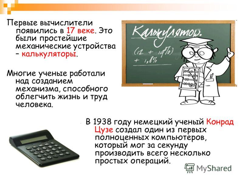 Первые вычислители появились в 17 веке. Это были простейшие механические устройства – калькуляторы. Многие ученые работали над созданием механизма, способного облегчить жизнь и труд человека. В 1938 году немецкий ученый Конрад Цузе создал один из пер