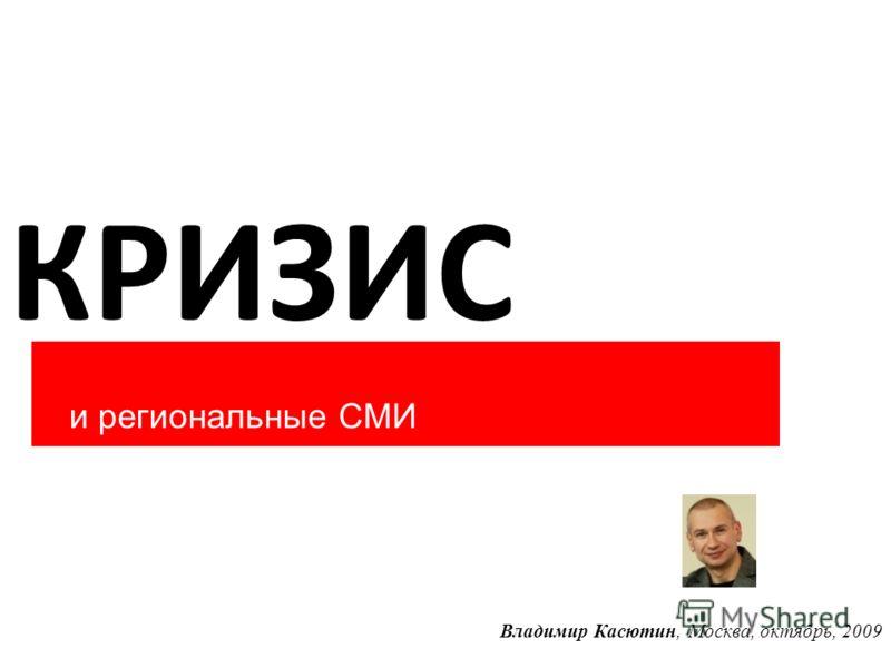 КРИЗИС и региональные СМИ Владимир Касютин, Москва, октябрь, 2009