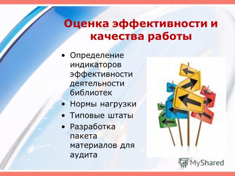 Оценка эффективности и качества работы Определение индикаторов эффективности деятельности библиотек Нормы нагрузки Типовые штаты Разработка пакета материалов для аудита
