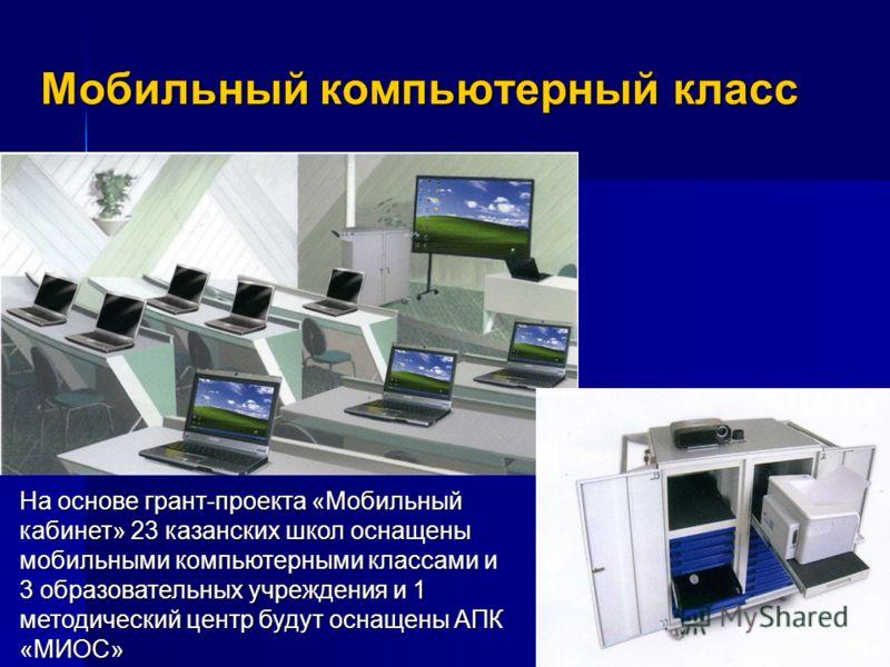 Мобильный компьютерный класс 10 На основе грант-проекта «Мобильный кабинет» 23 казанских школ оснащены мобильными компьютерными классами и 3 образовательных учреждения и 1 методический центр будут оснащены АПК «МИОС»