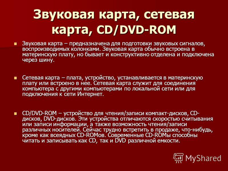 Звуковая карта, сетевая карта, CD/DVD-ROM Звуковая карта – предназначена для подготовки звуковых сигналов, воспроизводимых колонками. Звуковая карта обычно встроена в материнскую плату, но бывает и конструктивно отделена и подключена через шину. Звук