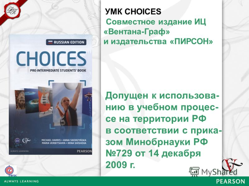 УМК CHOICES Совместное издание ИЦ «Вентана-Граф» и издательства «ПИРСОН» Допущен к использова- нию в учебном процес- се на территории РФ в соответствии с прика- зом Минобрнауки РФ 729 от 14 декабря 2009 г.