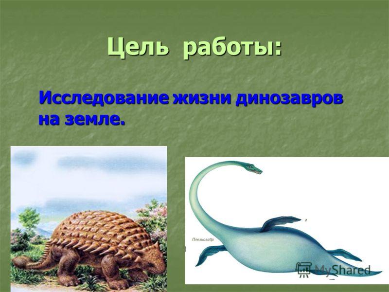 Цель работы: Исследование жизни динозавров на земле. Исследование жизни динозавров на земле.