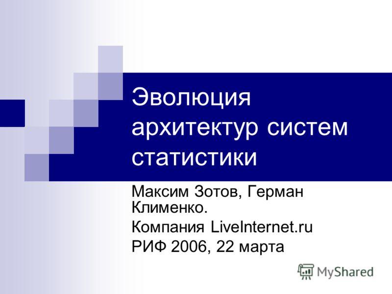 Эволюция архитектур систем статистики Максим Зотов, Герман Клименко. Компания LiveInternet.ru РИФ 2006, 22 марта