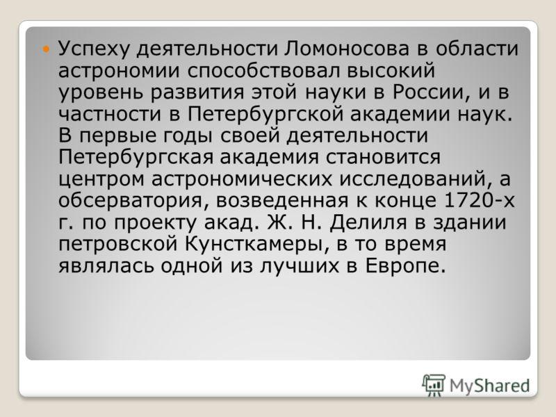 Успеху деятельности Ломоносова в области астрономии способствовал высокий уровень развития этой науки в России, и в частности в Петербургской академии наук. В первые годы своей деятельности Петербургская академия становится центром астрономических ис