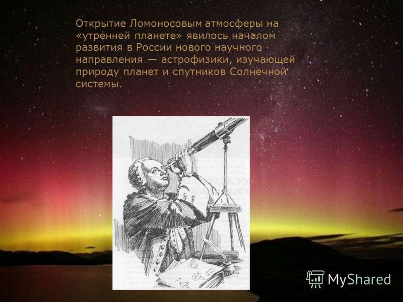 Открытие Ломоносовым атмосферы на «утренней планете» явилось началом развития в России нового научного направления астрофизики, изучающей природу планет и спутников Солнечной системы.