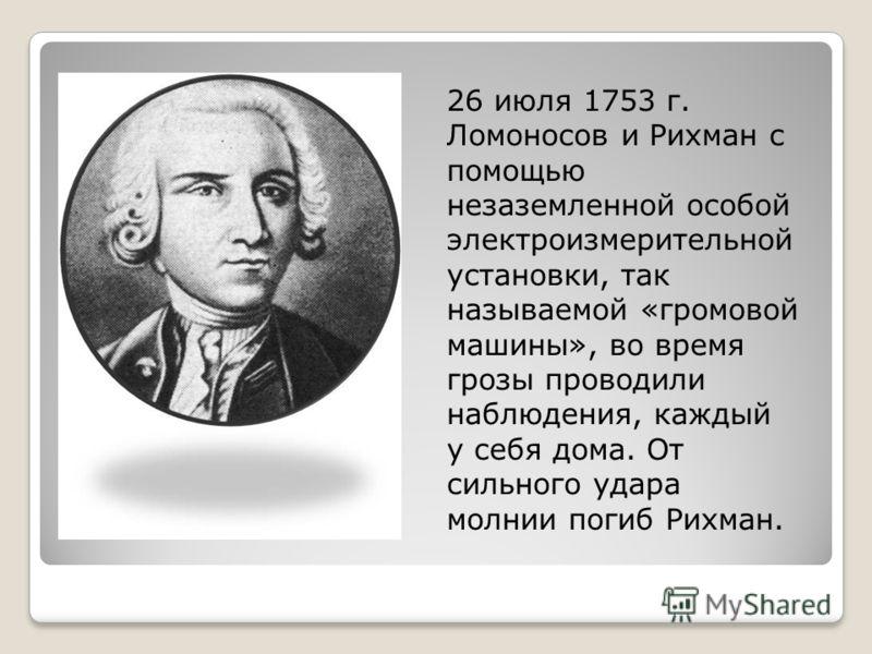 26 июля 1753 г. Ломоносов и Рихман с помощью незаземленной особой электроизмерительной установки, так называемой «громовой машины», во время грозы проводили наблюдения, каждый у себя дома. От сильного удара молнии погиб Рихман.