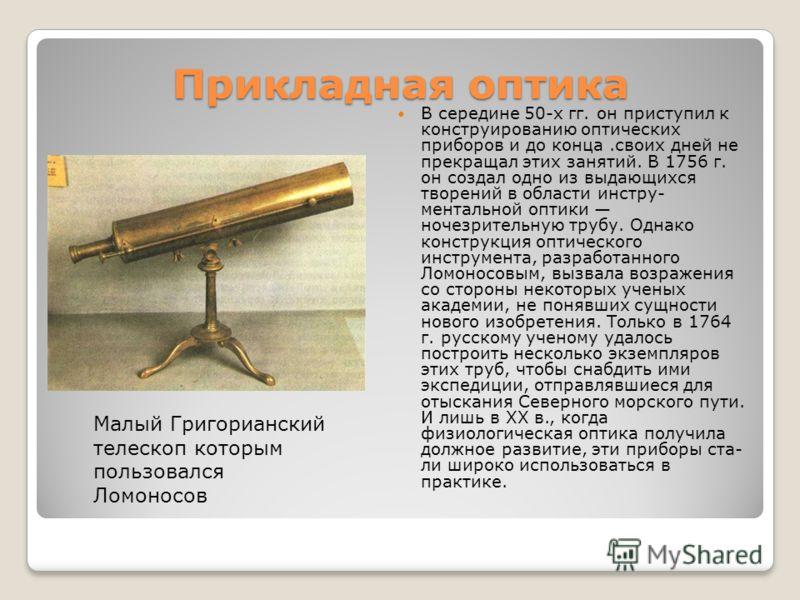 Прикладная оптика В середине 50-х гг. он приступил к конструированию оптических приборов и до конца.своих дней не прекращал этих занятий. В 1756 г. он создал одно из выдающихся творений в области инстру ментальной оптики ночезрительную трубу. Одна