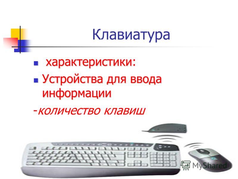 Клавиатура характеристики характеристики: Устройства для ввода информации Устройства для ввода информации -количество клавиш