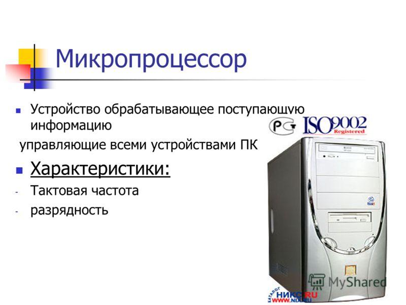 Микропроцессор Устройство обрабатывающее поступающую информацию управляющие всеми устройствами ПК Характеристики: - Тактовая частота - разрядность
