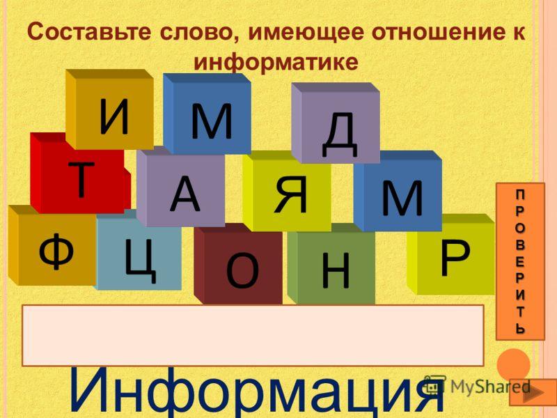 Составьте слово, имеющее отношение к информатике Т Информация Р Н М Ц О А Я Д Ф М Т И ПРОВЕРИТЬ