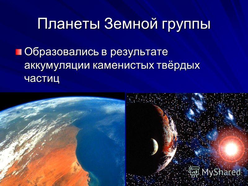 Планеты Земной группы Образовались в результате аккумуляции каменистых твёрдых частиц
