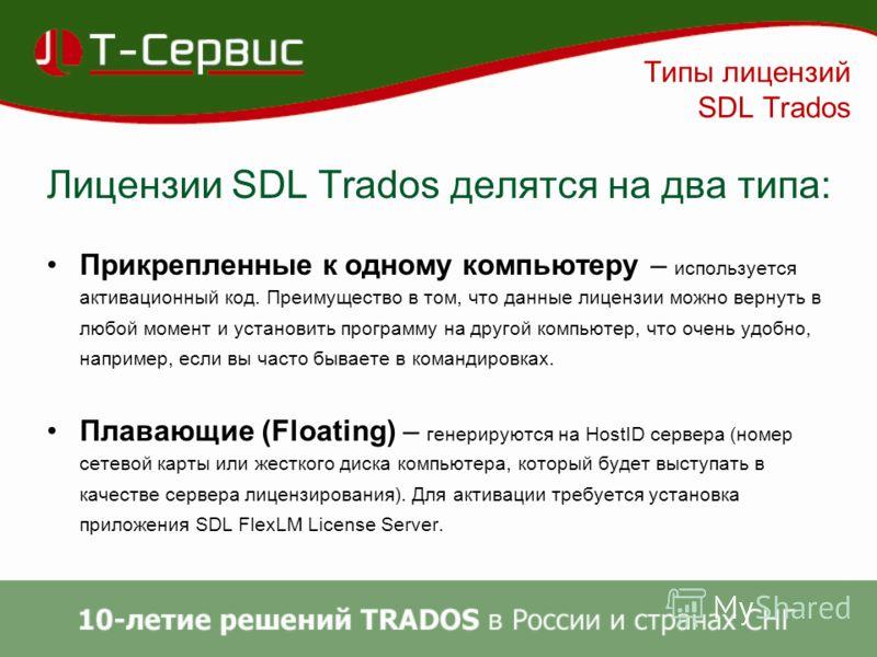 Типы лицензий SDL Trados Лицензии SDL Trados делятся на два типа: Прикрепленные к одному компьютеру – используется активационный код. Преимущество в том, что данные лицензии можно вернуть в любой момент и установить программу на другой компьютер, что