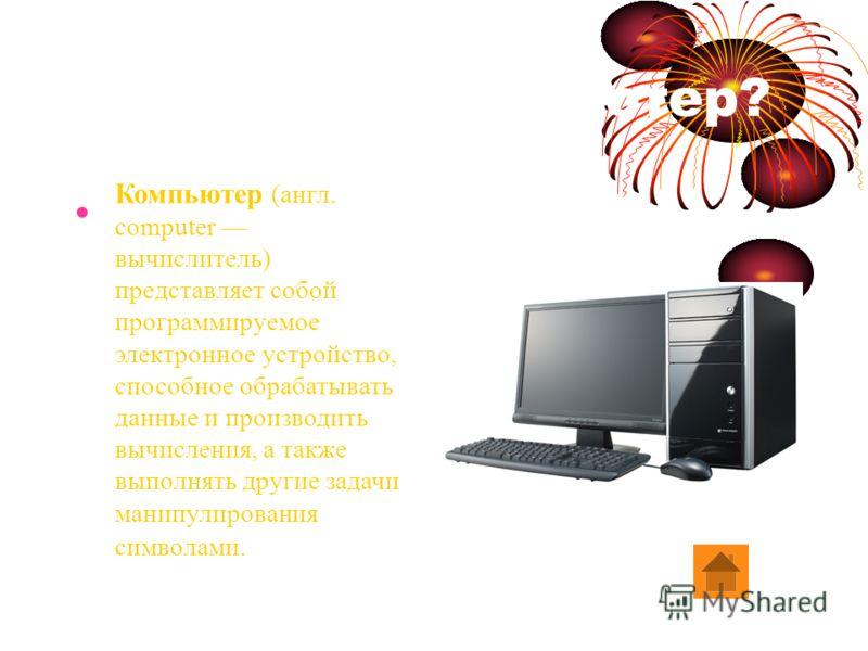 Что такое компьютер? Компьютер (англ. computer вычислитель) представляет собой программируемое электронное устройство, способное обрабатывать данные и производить вычисления, а также выполнять другие задачи манипулирования символами.