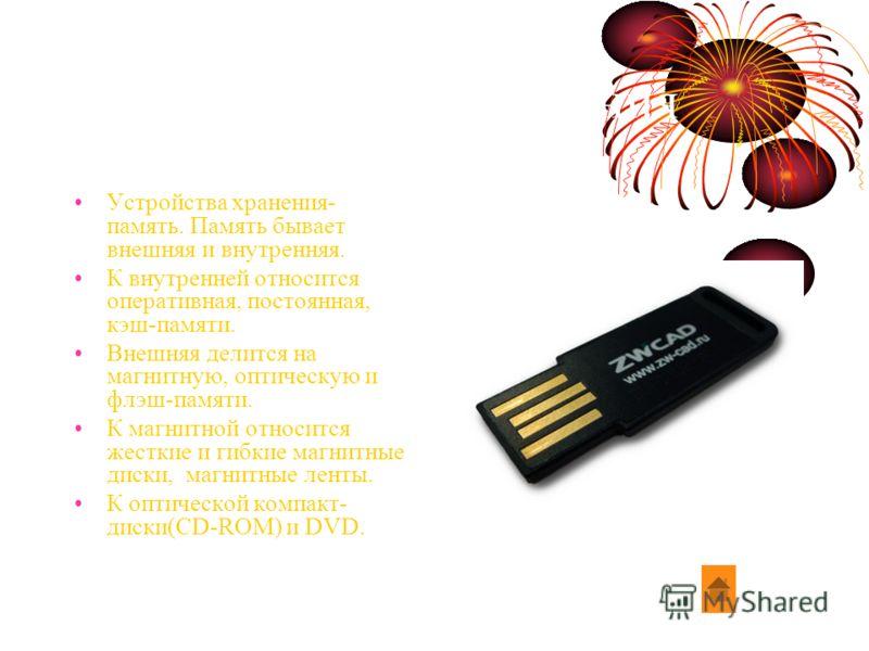 Устройство хранения Устройства хранения- память. Память бывает внешняя и внутренняя. К внутренней относится оперативная, постоянная, кэш-памяти. Внешняя делится на магнитную, оптическую и флэш-памяти. К магнитной относится жесткие и гибкие магнитные