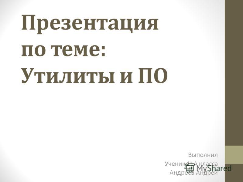 Презентация по теме: Утилиты и ПО Выполнил Ученик 11А класса Андреев Андрей