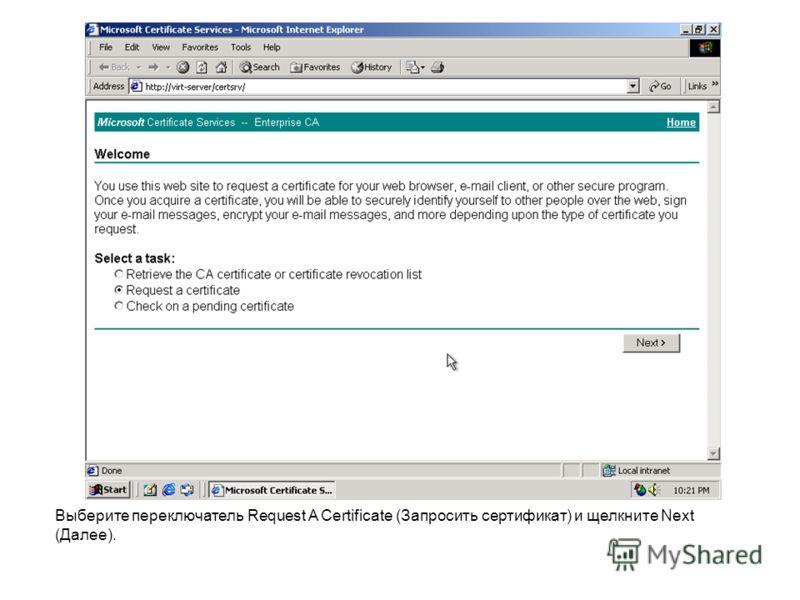 Выберите переключатель Request A Certificate (Запросить сертификат) и щелкните Next (Далее).