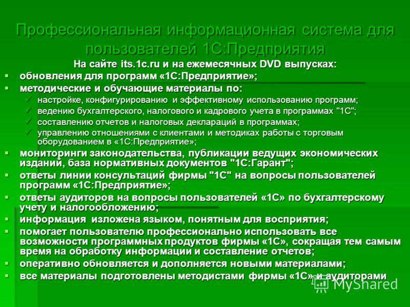 Профессиональная информационная система для пользователей 1С:Предприятия На сайте its.1c.ru и на ежемесячных DVD выпусках: обновления для программ «1С:Предприятие»; обновления для программ «1С:Предприятие»; методические и обучающие материалы по: мето